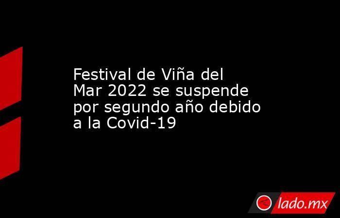 Festival de Viña del Mar 2022 se suspende por segundo año debido a la Covid-19. Noticias en tiempo real