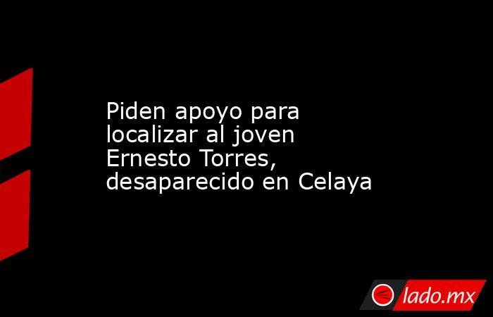 Piden apoyo para localizar al joven Ernesto Torres, desaparecido en Celaya. Noticias en tiempo real