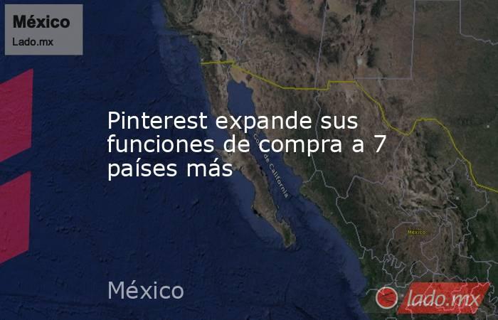 Pinterest expande sus funciones de compra a 7 países más. Noticias en tiempo real