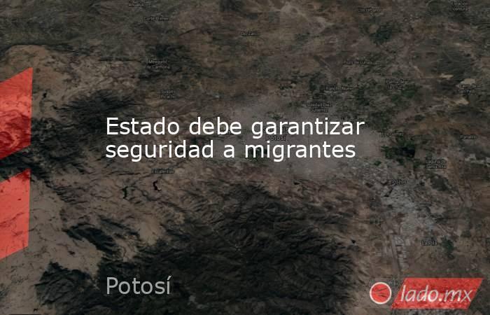 Estado debe garantizar seguridad a migrantes. Noticias en tiempo real