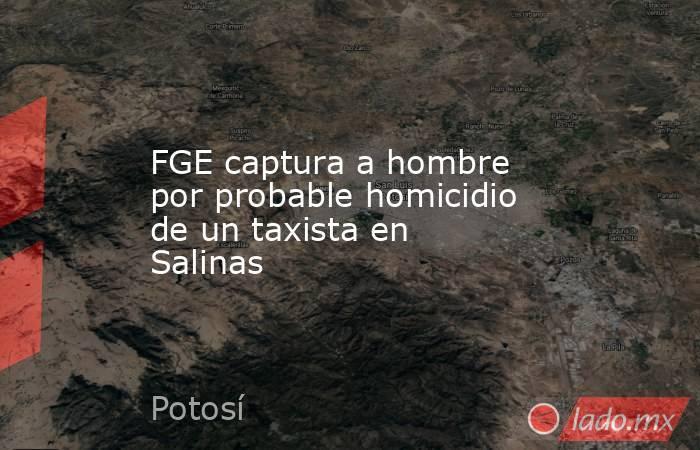 FGE captura a hombre por probable homicidio de un taxista en Salinas. Noticias en tiempo real