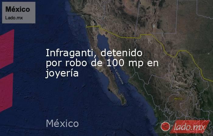 Infraganti, detenido por robo de 100 mp en joyería. Noticias en tiempo real