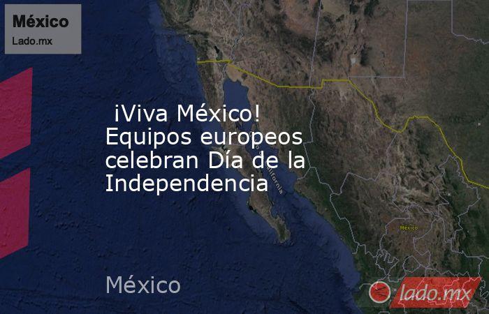 ¡Viva México! Equipos europeos celebran Día de la Independencia. Noticias en tiempo real