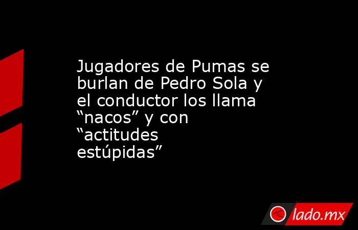 """Jugadores de Pumas se burlan de Pedro Sola y el conductor los llama """"nacos"""" y con """"actitudes estúpidas"""". Noticias en tiempo real"""