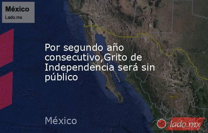Por segundo año consecutivo,Grito de Independencia será sin público. Noticias en tiempo real