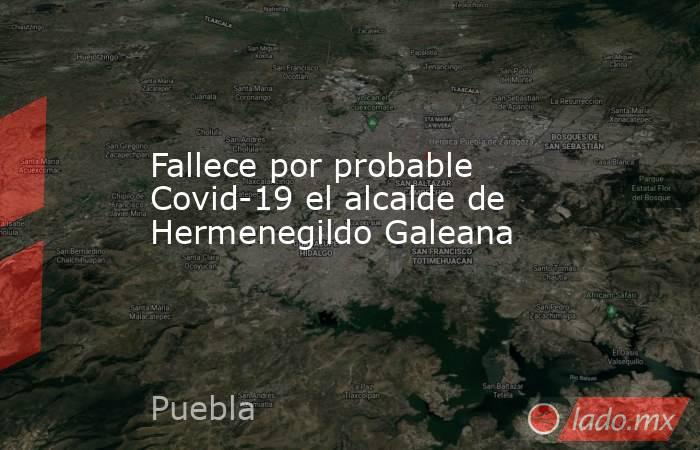 Fallece por probable Covid-19 el alcalde de Hermenegildo Galeana. Noticias en tiempo real