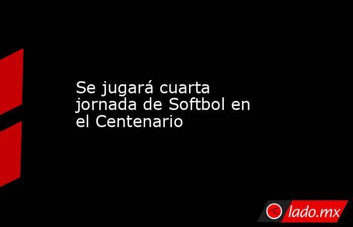 Se jugará cuarta jornada de Softbol en el Centenario. Noticias en tiempo real