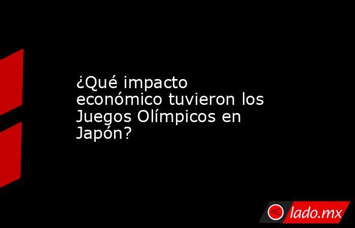 ¿Qué impacto económico tuvieron los Juegos Olímpicos en Japón?. Noticias en tiempo real