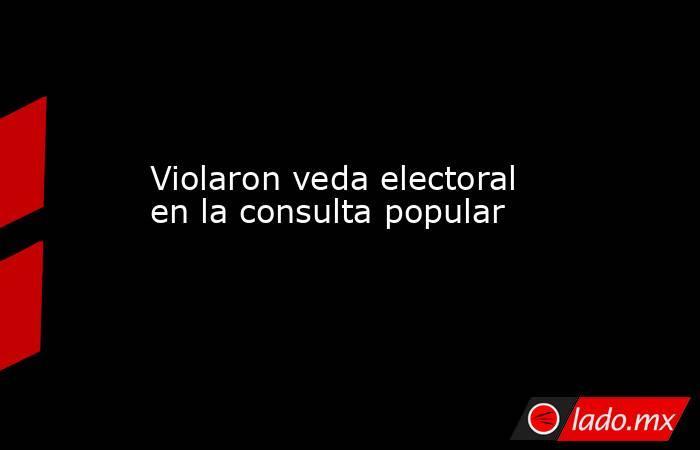Violaron veda electoral en la consulta popular. Noticias en tiempo real