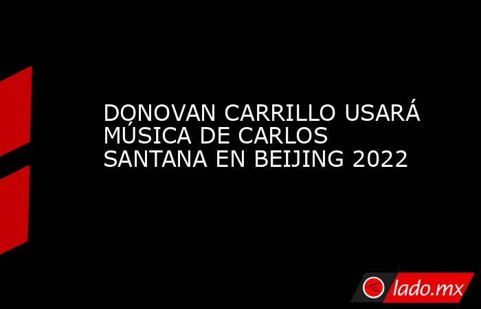 DONOVAN CARRILLO USARÁ MÚSICA DE CARLOS SANTANA EN BEIJING 2022. Noticias en tiempo real