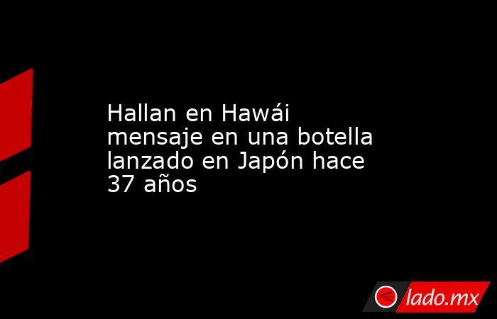 Hallan en Hawái mensaje en una botella lanzado en Japón hace 37 años. Noticias en tiempo real