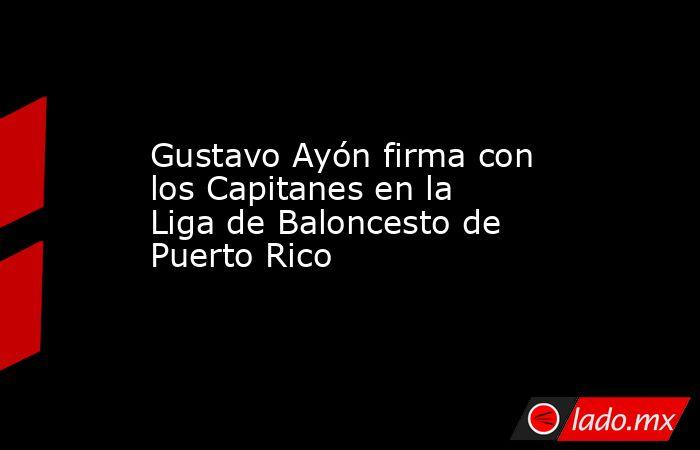 Gustavo Ayón firma con los Capitanes en la Liga de Baloncesto de Puerto Rico. Noticias en tiempo real