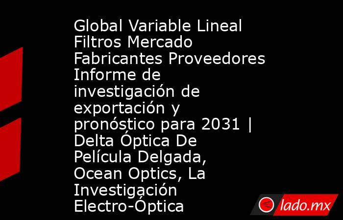 Global Variable Lineal Filtros Mercado Fabricantes Proveedores Informe de investigación de exportación y pronóstico para 2031 | Delta Óptica De Película Delgada, Ocean Optics, La Investigación Electro-Óptica. Noticias en tiempo real