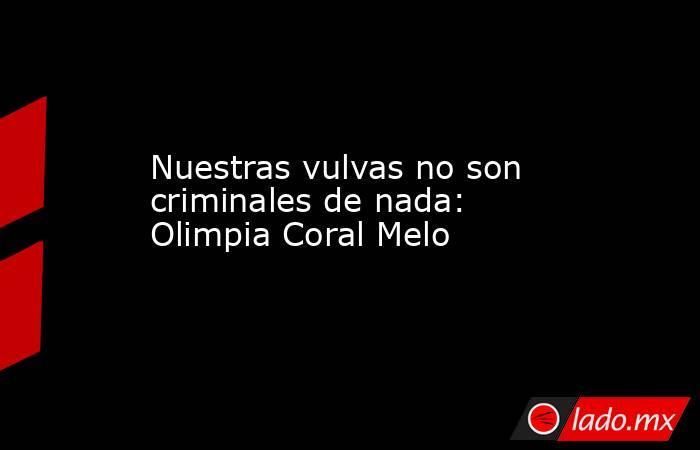 Nuestras vulvas no son criminales de nada: Olimpia Coral Melo. Noticias en tiempo real