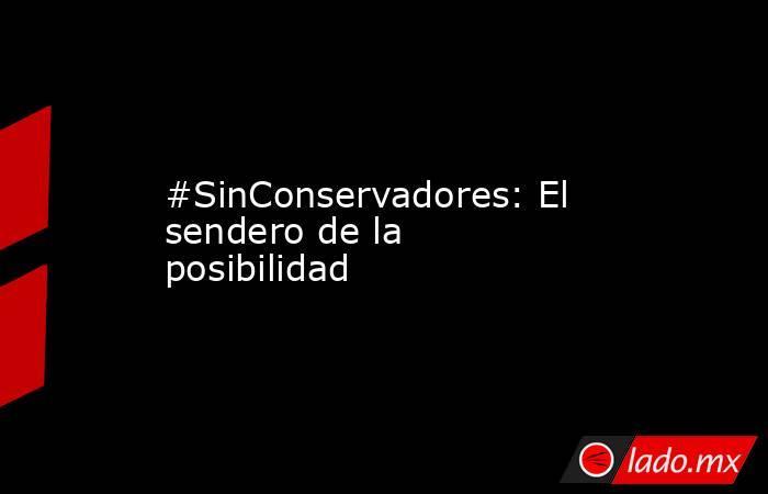 #SinConservadores: El sendero de la posibilidad. Noticias en tiempo real