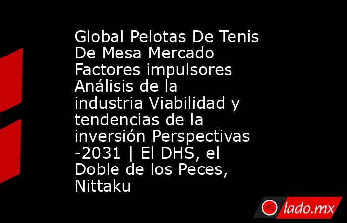 Global Pelotas De Tenis De Mesa Mercado Factores impulsores Análisis de la industria Viabilidad y tendencias de la inversión Perspectivas -2031   El DHS, el Doble de los Peces, Nittaku. Noticias en tiempo real