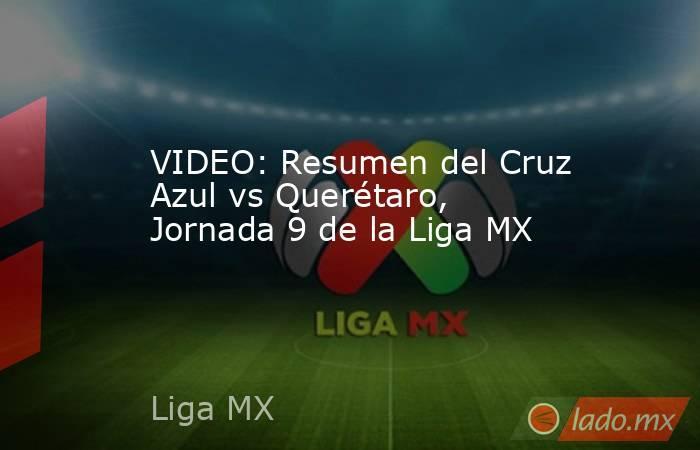 VIDEO: Resumen del Cruz Azul vs Querétaro, Jornada 9 de la Liga MX. Noticias en tiempo real