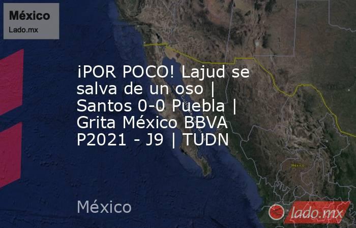 ¡POR POCO! Lajud se salva de un oso | Santos 0-0 Puebla | Grita México BBVA P2021 - J9 | TUDN. Noticias en tiempo real