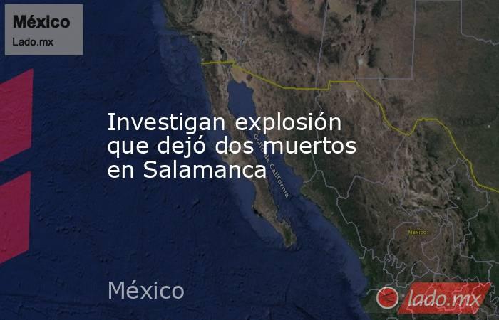 Investigan explosión que dejó dos muertos en Salamanca. Noticias en tiempo real
