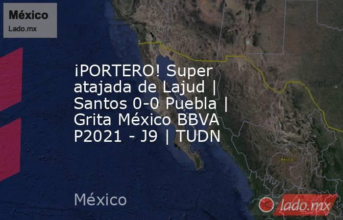 ¡PORTERO! Super atajada de Lajud   Santos 0-0 Puebla   Grita México BBVA P2021 - J9   TUDN. Noticias en tiempo real