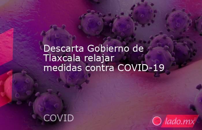 Descarta Gobierno de Tlaxcala relajar medidas contra COVID-19. Noticias en tiempo real