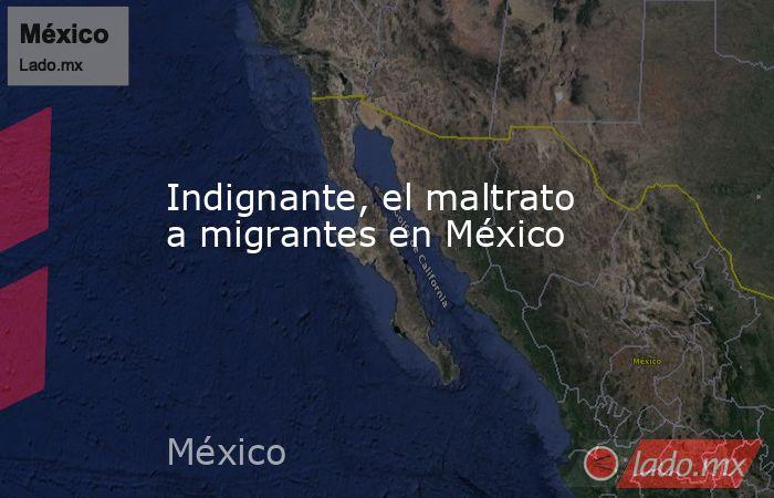 Indignante, el maltrato a migrantes en México. Noticias en tiempo real
