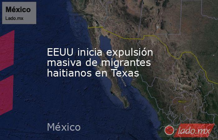 EEUU inicia expulsión masiva de migrantes haitianos en Texas. Noticias en tiempo real