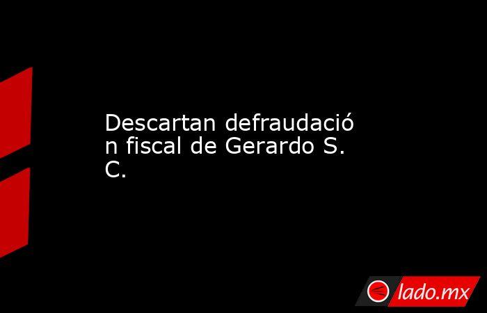 Descartandefraudación fiscal de Gerardo S. C.. Noticias en tiempo real