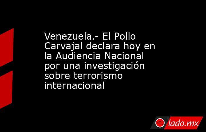 Venezuela.- El Pollo Carvajal declara hoy en la Audiencia Nacional por una investigación sobre terrorismo internacional. Noticias en tiempo real