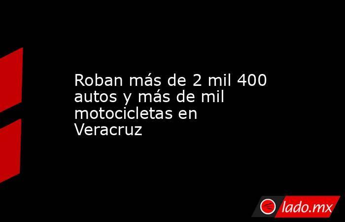 Roban más de 2 mil 400 autos y más de mil motocicletas en Veracruz. Noticias en tiempo real