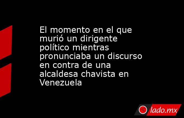 El momento en el que murió un dirigente político mientras pronunciaba un discurso en contra de una alcaldesa chavista en Venezuela . Noticias en tiempo real