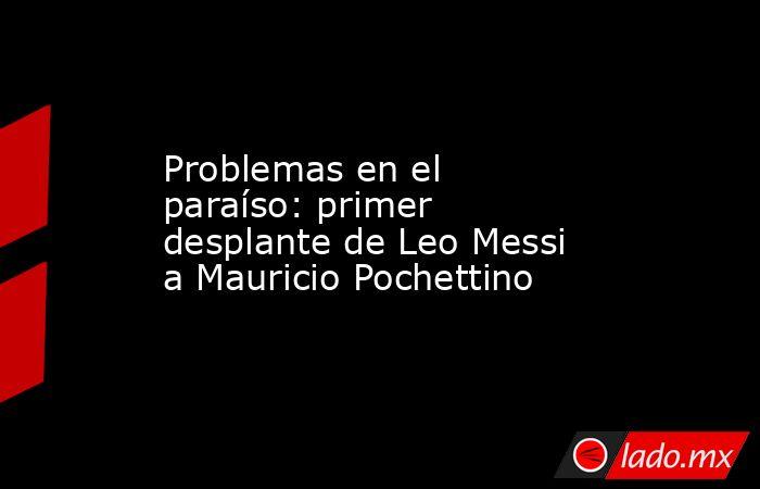 Problemas en el paraíso: primer desplante de Leo Messi a Mauricio Pochettino. Noticias en tiempo real