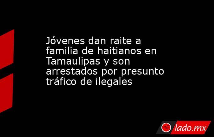 Jóvenes dan raite a familia de haitianos en Tamaulipas y son arrestados por presunto tráfico de ilegales. Noticias en tiempo real