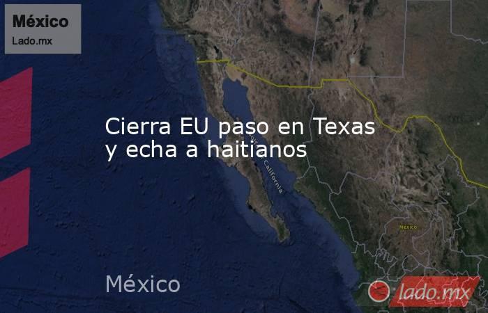 Cierra EU paso en Texas y echa a haitianos. Noticias en tiempo real