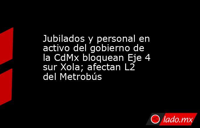 Jubilados y personal en activo del gobierno de la CdMx bloquean Eje 4 sur Xola; afectan L2 del Metrobús. Noticias en tiempo real