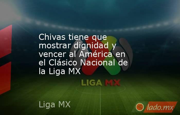 Chivas tiene que mostrar dignidad y vencer al América en el Clásico Nacional de la Liga MX. Noticias en tiempo real