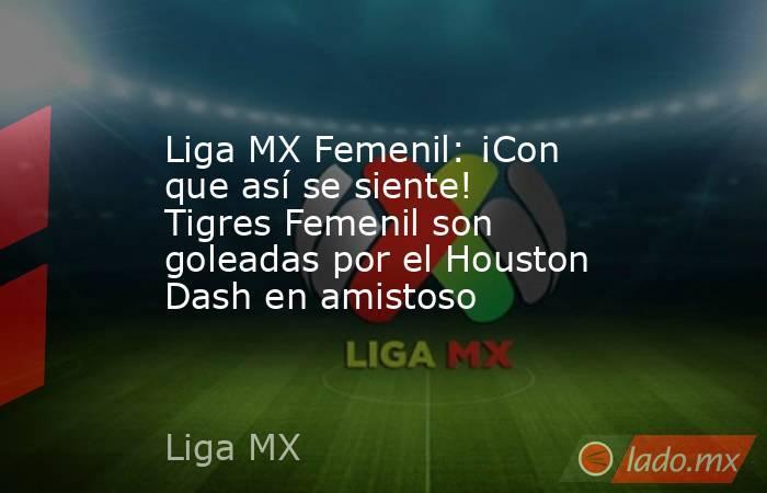Liga MX Femenil: ¡Con que así se siente! Tigres Femenil son goleadas por el Houston Dash en amistoso. Noticias en tiempo real
