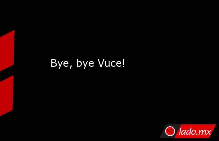 Bye, bye Vuce!. Noticias en tiempo real