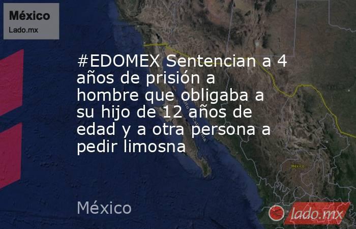 #EDOMEX Sentencian a 4 años de prisión a hombre que obligaba a su hijo de 12 años de edad y a otra persona a pedir limosna. Noticias en tiempo real