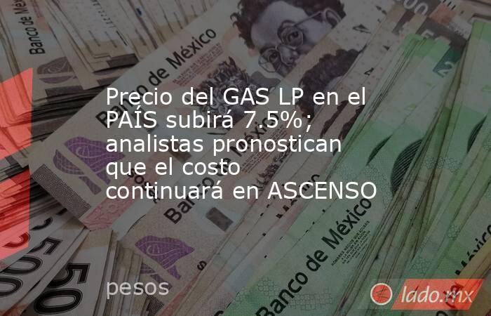 Precio del GAS LP en el PAÍS subirá 7.5%; analistas pronostican que el costo continuará en ASCENSO. Noticias en tiempo real