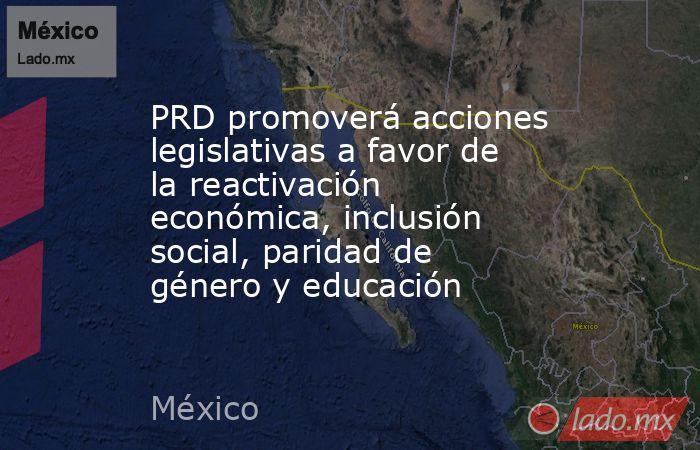 PRD promoverá acciones legislativas a favor de la reactivación económica, inclusión social, paridad de género y educación. Noticias en tiempo real