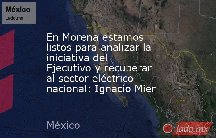 En Morena estamos listos para analizar la iniciativa del Ejecutivo y recuperar al sector eléctrico nacional: Ignacio Mier. Noticias en tiempo real