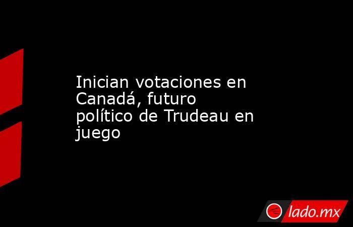 Inician votaciones en Canadá, futuro político de Trudeau en juego. Noticias en tiempo real