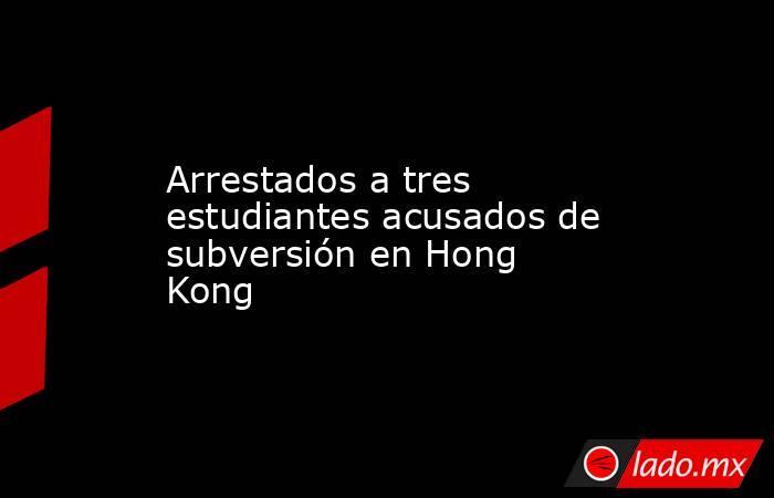 Arrestados a tres estudiantes acusados de subversión en Hong Kong . Noticias en tiempo real