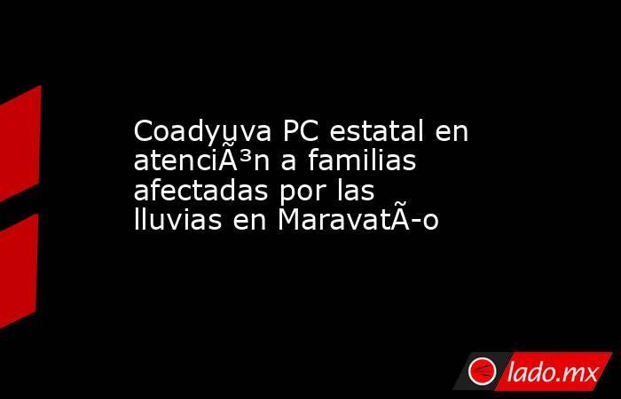 Coadyuva PC estatal en atención a familias afectadas por las lluvias en Maravatío. Noticias en tiempo real