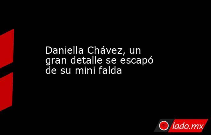 Daniella Chávez, un gran detalle se escapó de su mini falda. Noticias en tiempo real