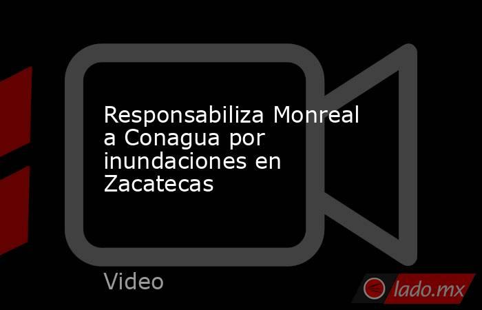 Responsabiliza Monreal a Conagua por inundaciones en Zacatecas. Noticias en tiempo real