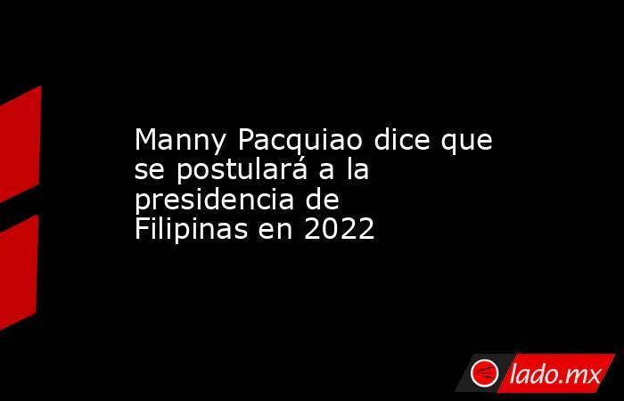Manny Pacquiao dice que se postulará a la presidencia de Filipinas en 2022. Noticias en tiempo real