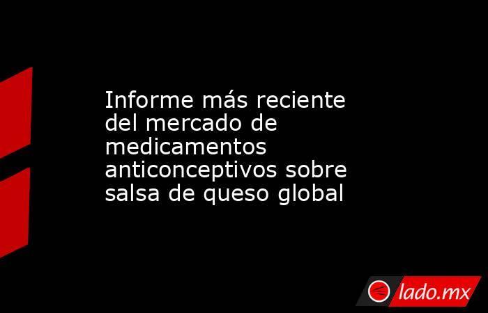 Informe más reciente del mercado de medicamentos anticonceptivos sobre salsa de queso global. Noticias en tiempo real