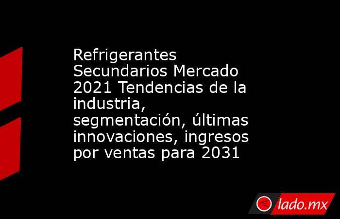 Refrigerantes Secundarios Mercado 2021 Tendencias de la industria, segmentación, últimas innovaciones, ingresos por ventas para 2031. Noticias en tiempo real
